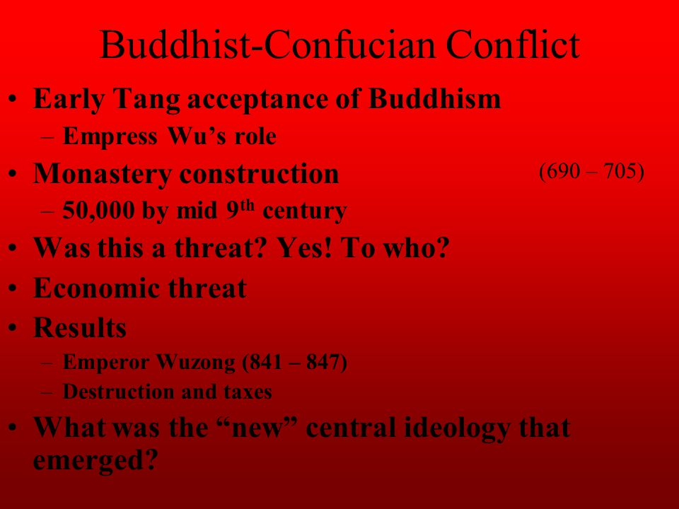 Buddhist-Confucian Conflict Early Tang acceptance of Buddhism –Empress Wu's role Monastery construction –50,000 by mid 9 th century Was this a threat?