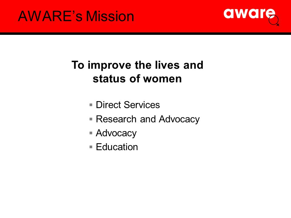 AWARE's Mission  Direct Services  Research and Advocacy  Advocacy  Education To improve the lives and status of women