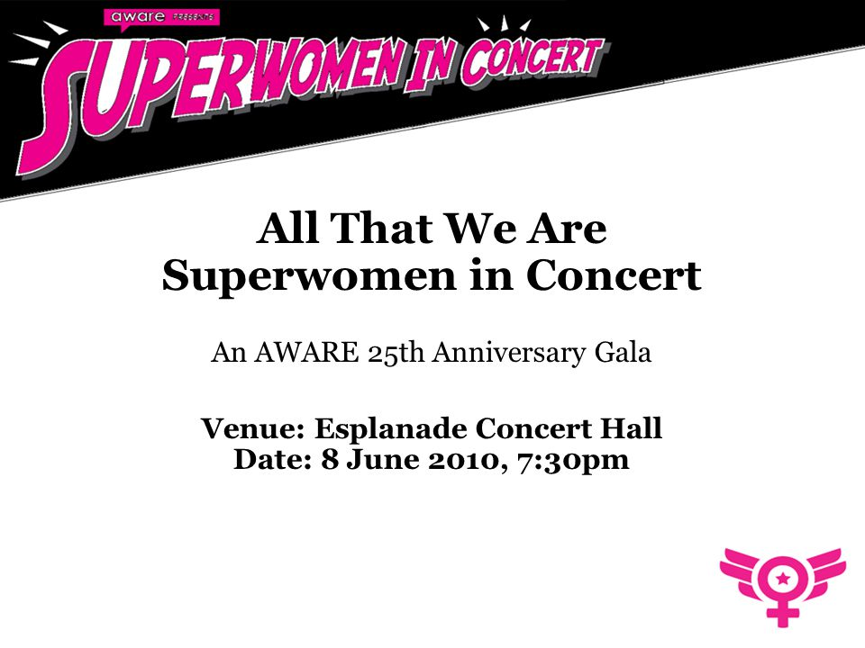 All That We Are Superwomen in Concert An AWARE 25th Anniversary Gala Venue: Esplanade Concert Hall Date: 8 June 2010, 7:30pm