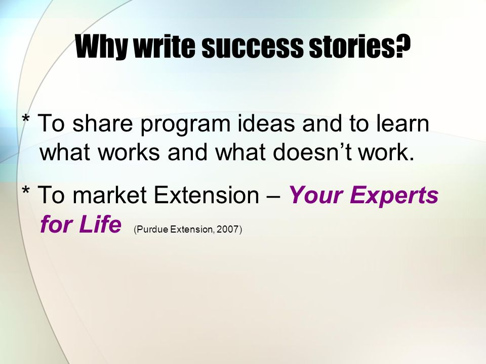 Why write success stories? * To share program ideas and to learn what works and what doesn't work. * To market Extension – Your Experts for Life (Purd