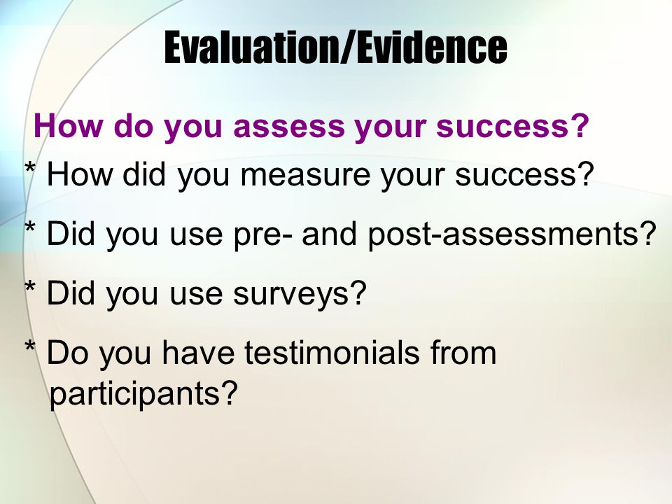 Evaluation/Evidence How do you assess your success? * How did you measure your success? * Did you use pre- and post-assessments? * Did you use surveys