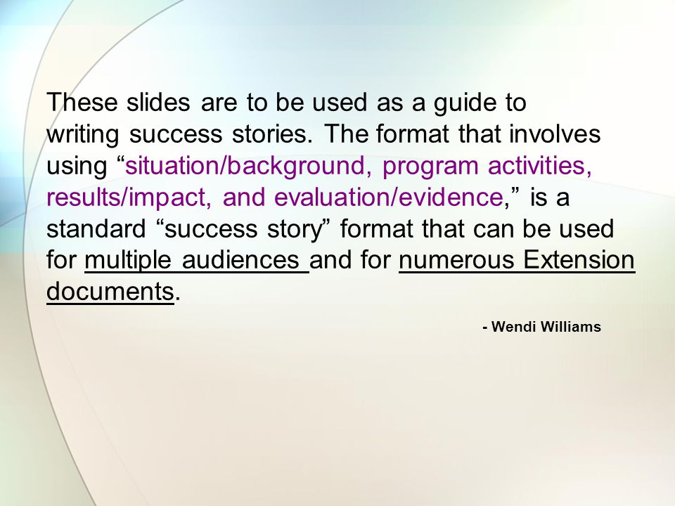 "These slides are to be used as a guide to writing success stories. The format that involves using ""situation/background, program activities, results/i"
