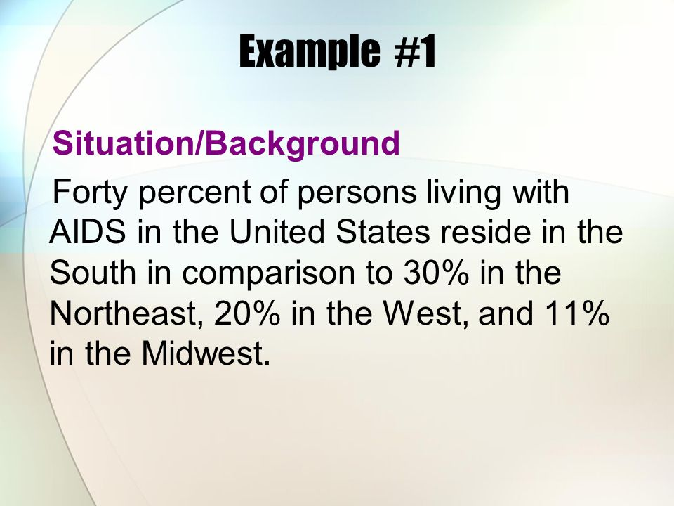 Example #1 Situation/Background Forty percent of persons living with AIDS in the United States reside in the South in comparison to 30% in the Northea