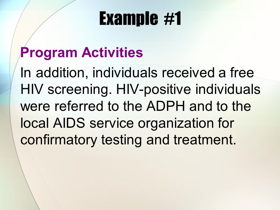 Example #1 Program Activities In addition, individuals received a free HIV screening. HIV-positive individuals were referred to the ADPH and to the lo