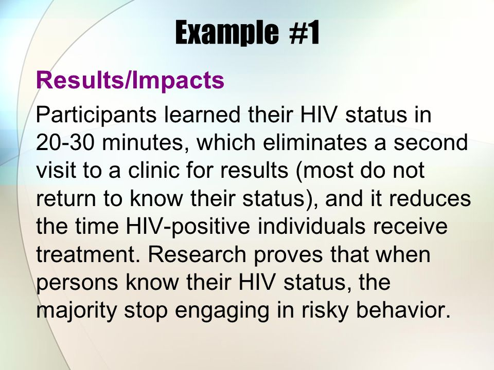 Example #1 Results/Impacts Participants learned their HIV status in 20-30 minutes, which eliminates a second visit to a clinic for results (most do no