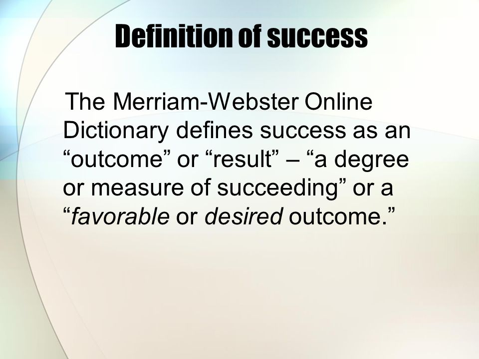 "Definition of success The Merriam-Webster Online Dictionary defines success as an ""outcome"" or ""result"" – ""a degree or measure of succeeding"" or a ""fa"