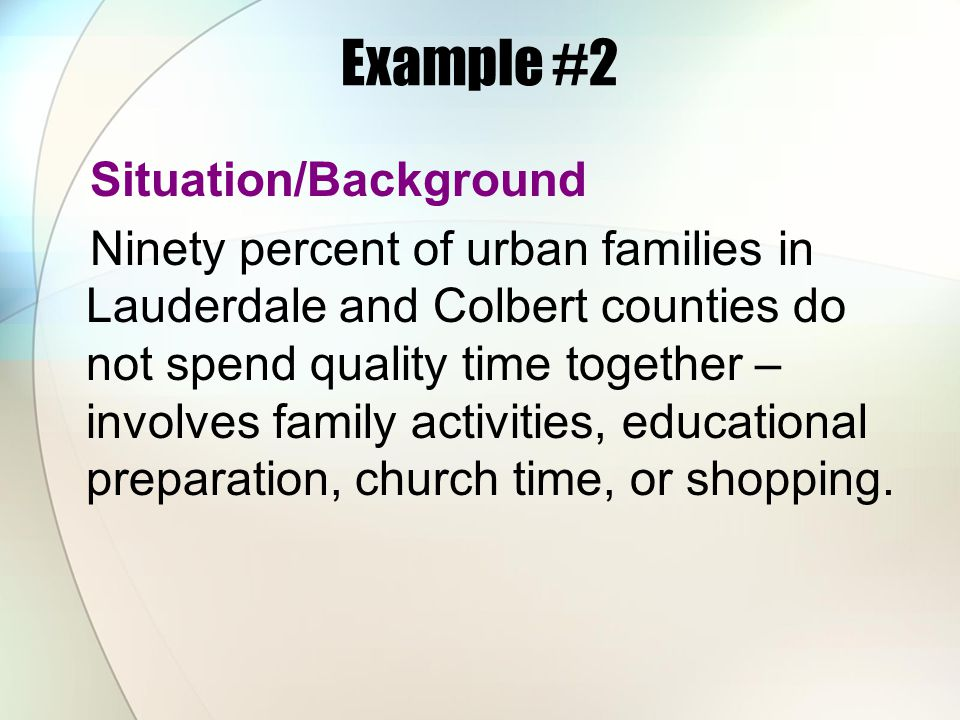 Example #2 Situation/Background Ninety percent of urban families in Lauderdale and Colbert counties do not spend quality time together – involves fami