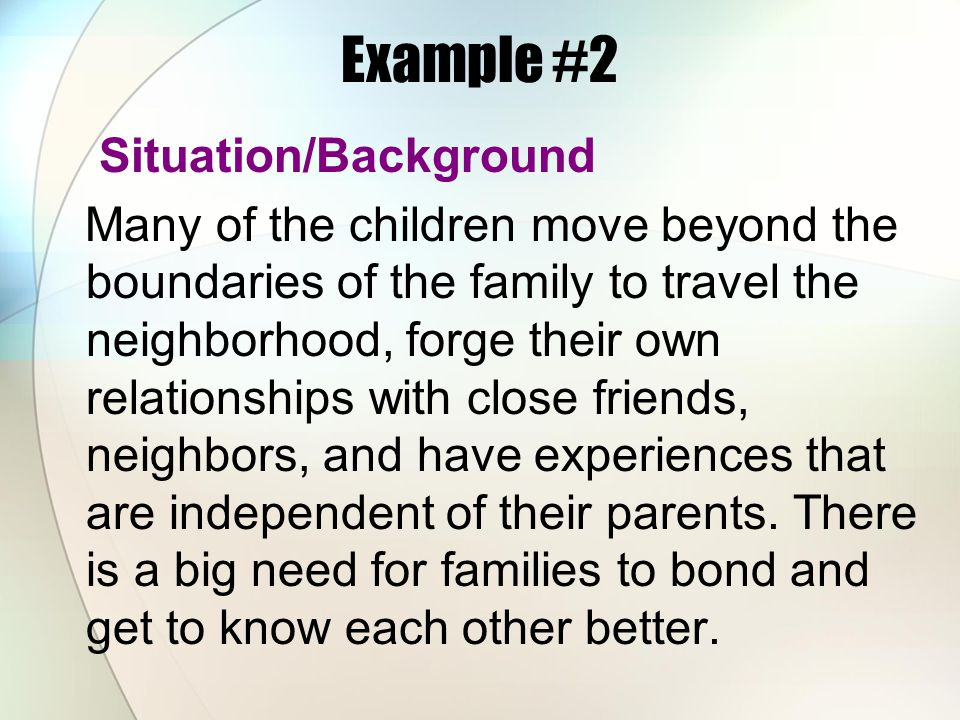 Example #2 Situation/Background Many of the children move beyond the boundaries of the family to travel the neighborhood, forge their own relationship