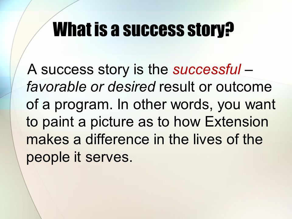 What is a success story? A success story is the successful – favorable or desired result or outcome of a program. In other words, you want to paint a