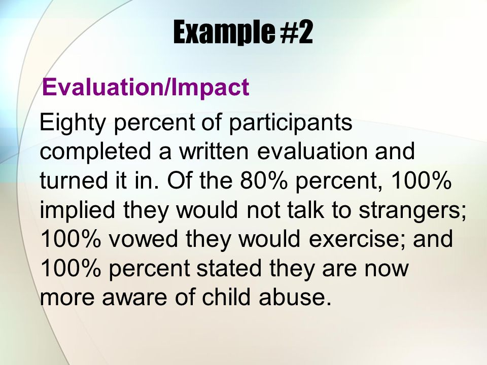 Example #2 Evaluation/Impact Eighty percent of participants completed a written evaluation and turned it in. Of the 80% percent, 100% implied they wou