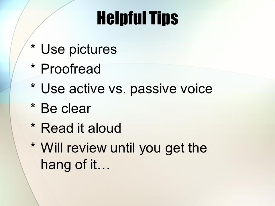 Helpful Tips *U*Use pictures *P*Proofread *U*Use active vs. passive voice *B*Be clear *R*Read it aloud *W*Will review until you get the hang of it…