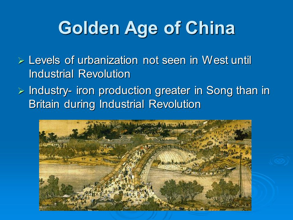 Golden Age of China  Levels of urbanization not seen in West until Industrial Revolution  Industry- iron production greater in Song than in Britain