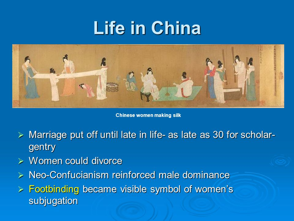 Life in China  Marriage put off until late in life- as late as 30 for scholar- gentry  Women could divorce  Neo-Confucianism reinforced male domina