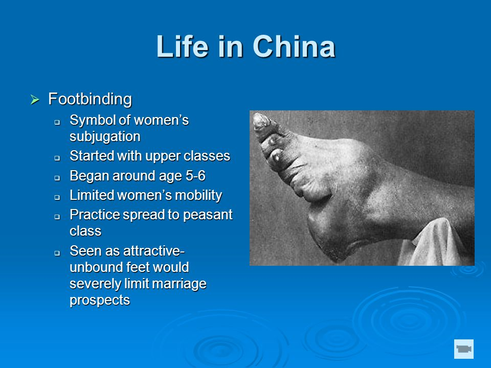 Life in China  Footbinding  Symbol of women's subjugation  Started with upper classes  Began around age 5-6  Limited women's mobility  Practice