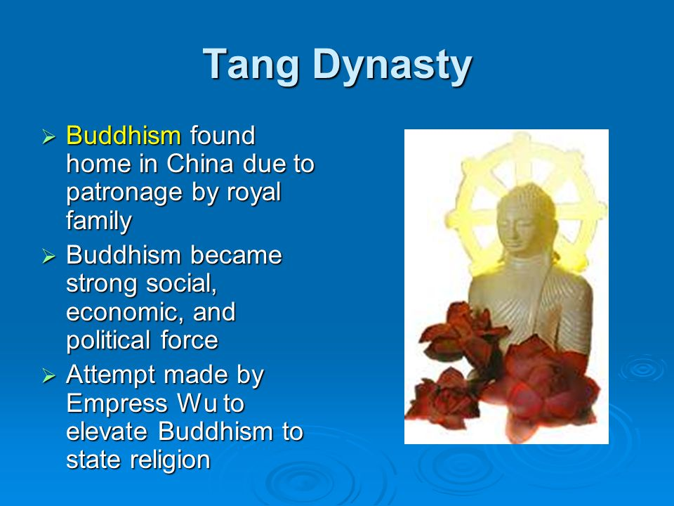 Tang Dynasty  Buddhism found home in China due to patronage by royal family  Buddhism became strong social, economic, and political force  Attempt