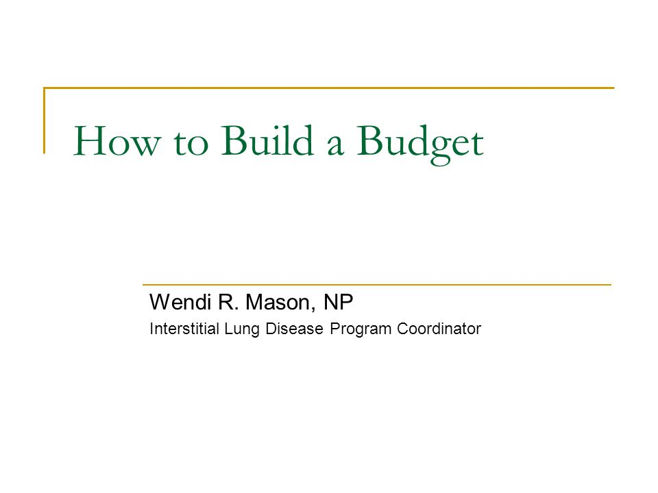 How to Build a Budget Wendi R. Mason, NP Interstitial Lung Disease Program Coordinator