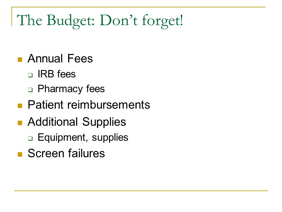 The Budget: Don't forget! Annual Fees  IRB fees  Pharmacy fees Patient reimbursements Additional Supplies  Equipment, supplies Screen failures