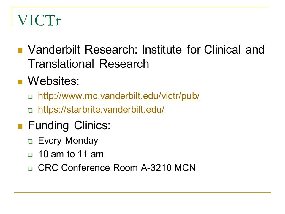 VICTr Vanderbilt Research: Institute for Clinical and Translational Research Websites:  http://www.mc.vanderbilt.edu/victr/pub/ http://www.mc.vanderbilt.edu/victr/pub/  https://starbrite.vanderbilt.edu/ https://starbrite.vanderbilt.edu/ Funding Clinics:  Every Monday  10 am to 11 am  CRC Conference Room A-3210 MCN