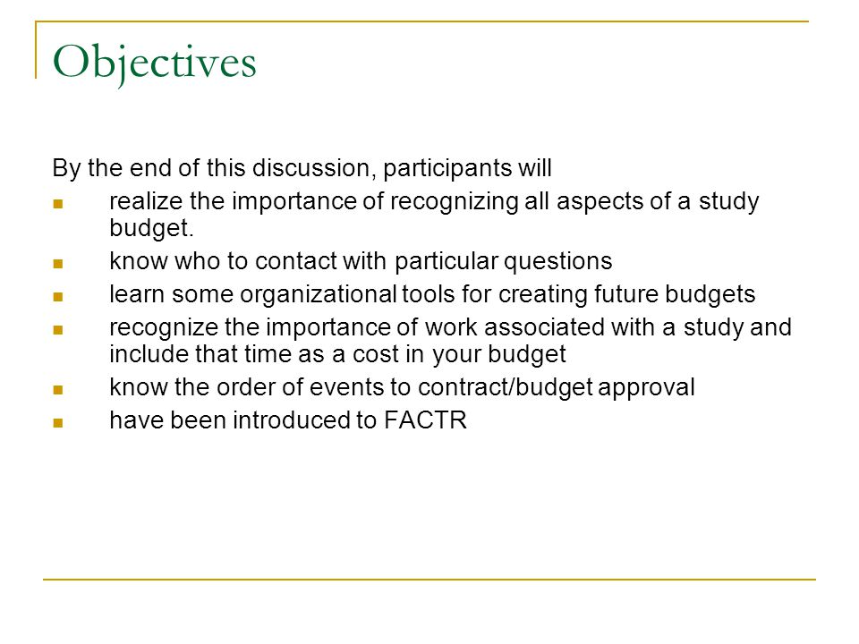 Objectives By the end of this discussion, participants will realize the importance of recognizing all aspects of a study budget. know who to contact w