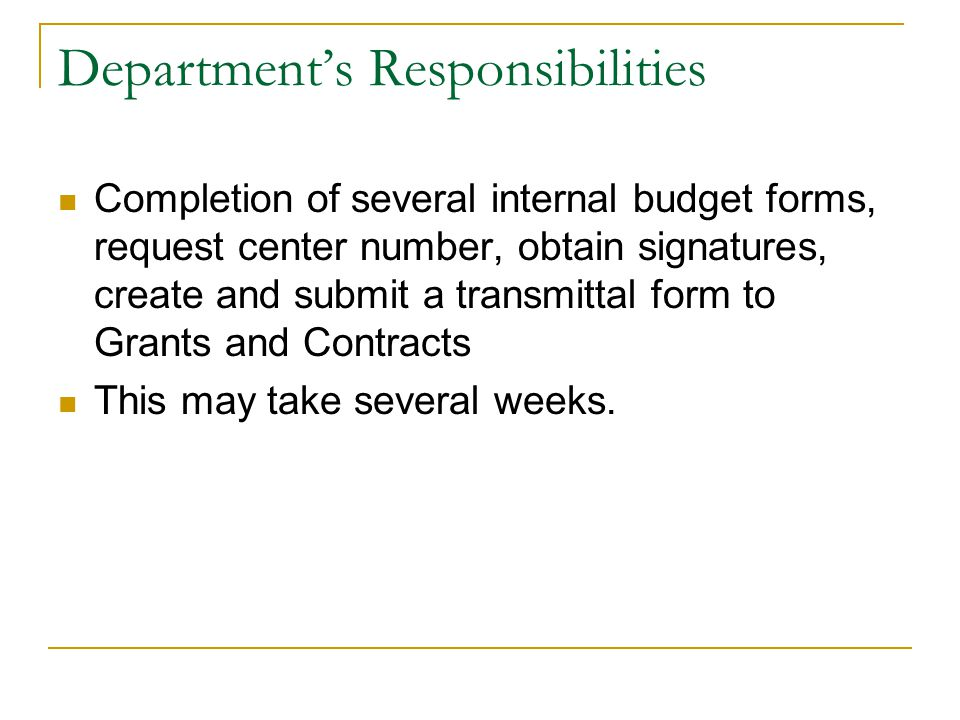 Department's Responsibilities Completion of several internal budget forms, request center number, obtain signatures, create and submit a transmittal form to Grants and Contracts This may take several weeks.