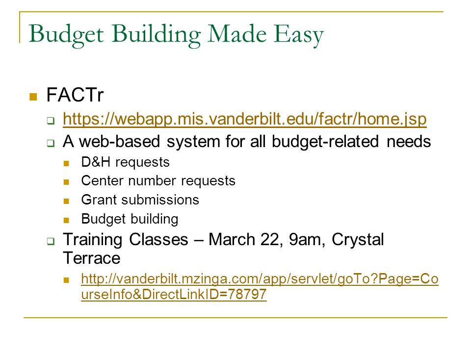 Budget Building Made Easy FACTr  https://webapp.mis.vanderbilt.edu/factr/home.jsp https://webapp.mis.vanderbilt.edu/factr/home.jsp  A web-based system for all budget-related needs D&H requests Center number requests Grant submissions Budget building  Training Classes – March 22, 9am, Crystal Terrace http://vanderbilt.mzinga.com/app/servlet/goTo?Page=Co urseInfo&DirectLinkID=78797 http://vanderbilt.mzinga.com/app/servlet/goTo?Page=Co urseInfo&DirectLinkID=78797