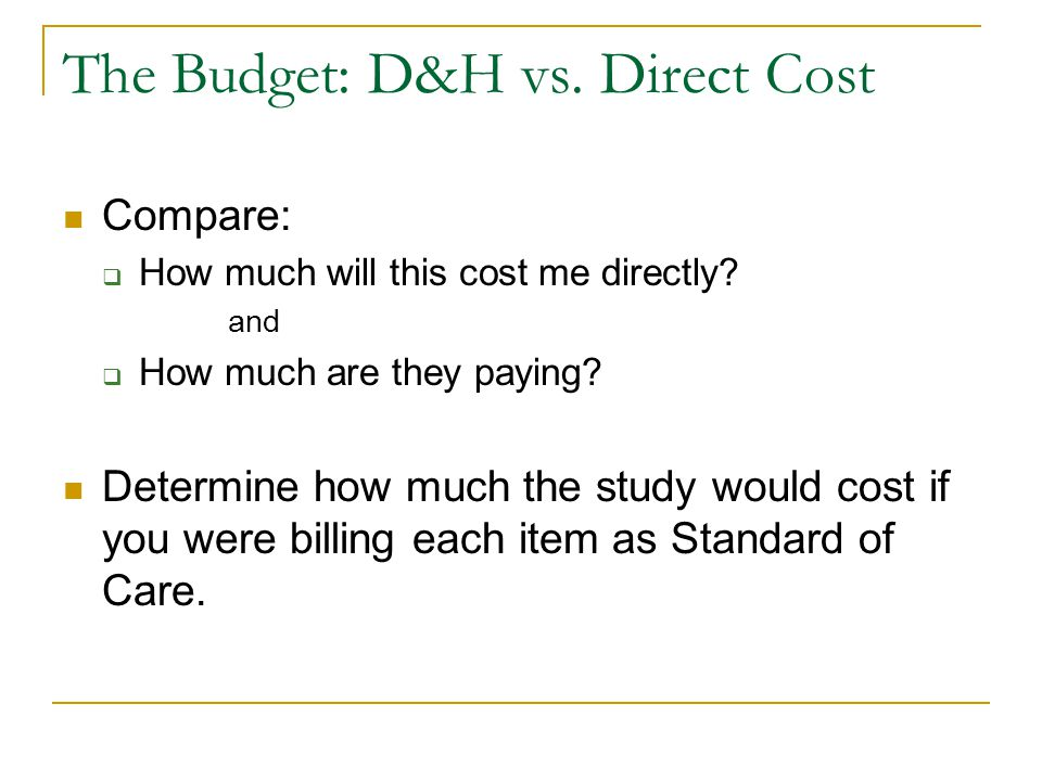 The Budget: D&H vs. Direct Cost Compare:  How much will this cost me directly? and  How much are they paying? Determine how much the study would cos