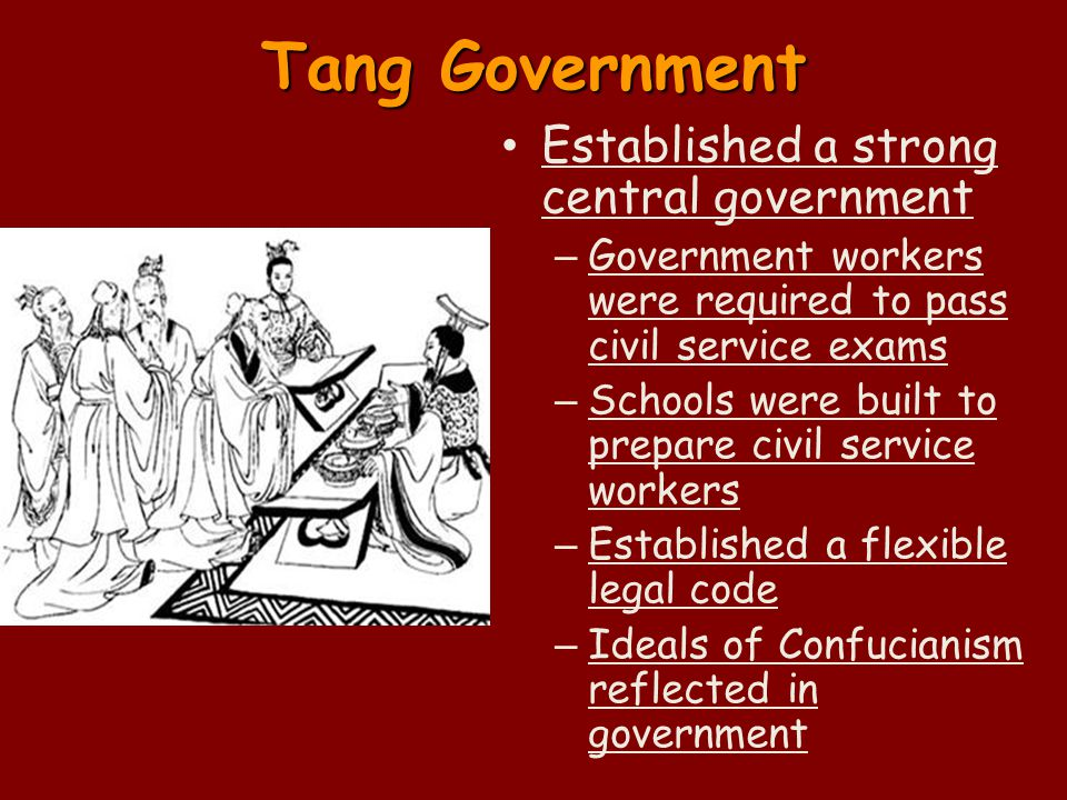 Tang Government Established a strong central government – Government workers were required to pass civil service exams – Schools were built to prepare civil service workers – Established a flexible legal code – Ideals of Confucianism reflected in government