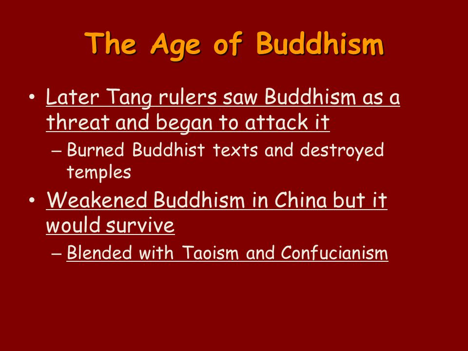 The Age of Buddhism Later Tang rulers saw Buddhism as a threat and began to attack it – Burned Buddhist texts and destroyed temples Weakened Buddhism in China but it would survive – Blended with Taoism and Confucianism
