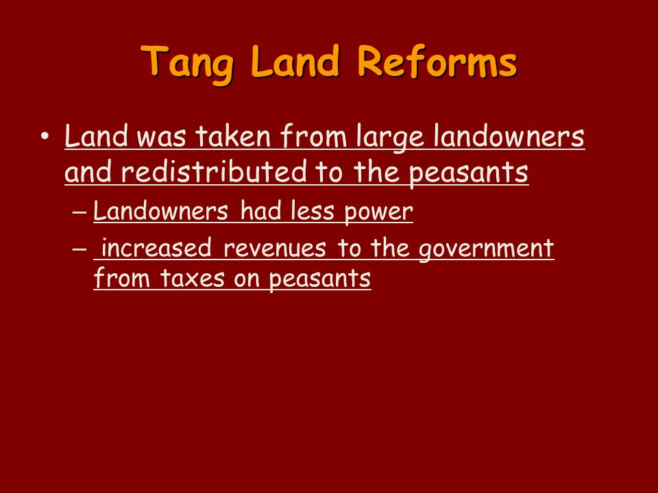 Tang Land Reforms Land was taken from large landowners and redistributed to the peasants – Landowners had less power – increased revenues to the government from taxes on peasants
