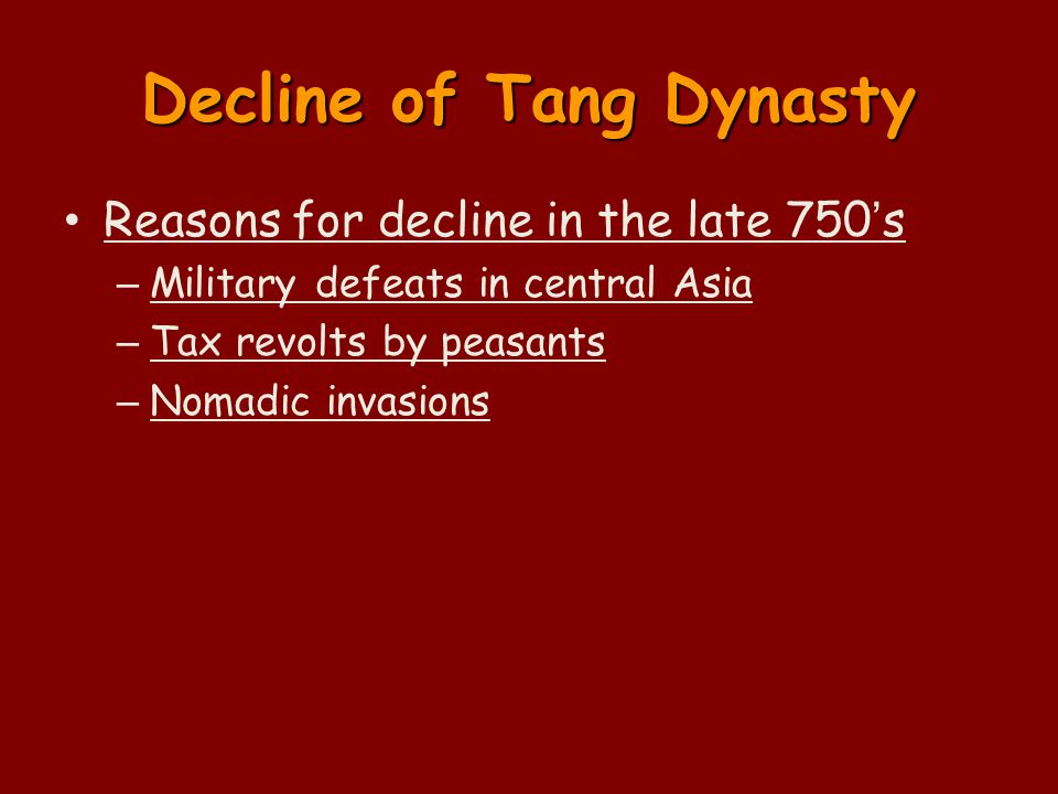 Decline of Tang Dynasty Reasons for decline in the late 750's – Military defeats in central Asia – Tax revolts by peasants – Nomadic invasions