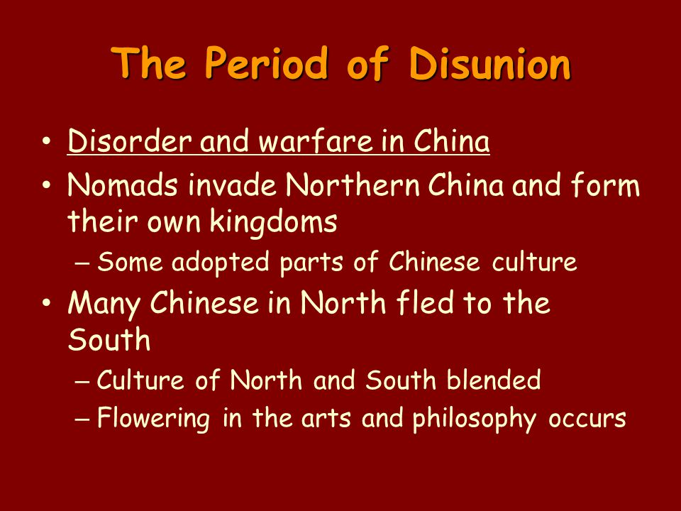 The Period of Disunion Disorder and warfare in China Nomads invade Northern China and form their own kingdoms – Some adopted parts of Chinese culture Many Chinese in North fled to the South – Culture of North and South blended – Flowering in the arts and philosophy occurs