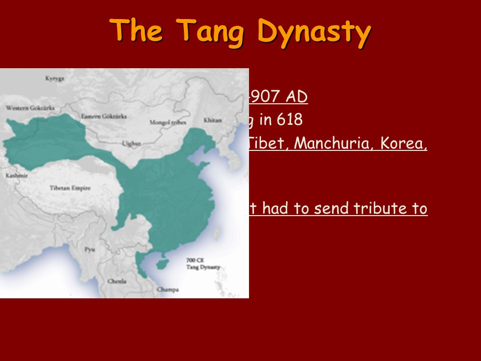 The Tang Dynasty Tang ruled China from 618-907 AD – Started by Tang Taizong in 618 Extended the empire into Tibet, Manchuria, Korea, and Vietnam – Tributary states Were independent but had to send tribute to China