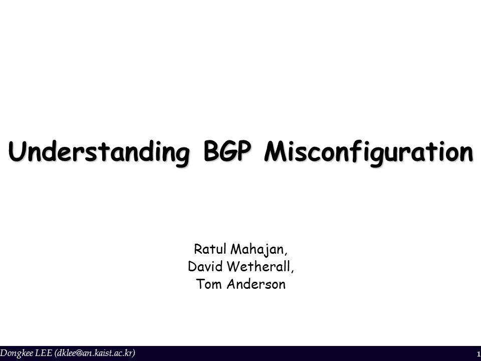 Dongkee LEE (dklee@an.kaist.ac.kr) 1 Understanding BGP Misconfiguration Ratul Mahajan, David Wetherall, Tom Anderson
