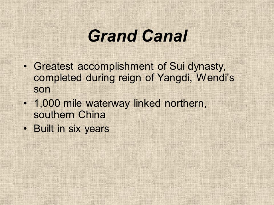 Grand Canal Greatest accomplishment of Sui dynasty, completed during reign of Yangdi, Wendi's son 1,000 mile waterway linked northern, southern China