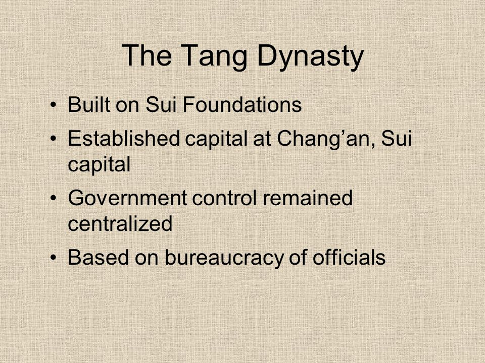 The Tang Dynasty Built on Sui Foundations Established capital at Chang'an, Sui capital Government control remained centralized Based on bureaucracy of