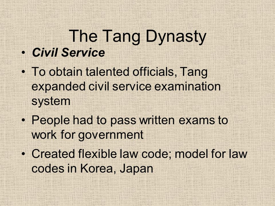 The Tang Dynasty Civil Service To obtain talented officials, Tang expanded civil service examination system People had to pass written exams to work f