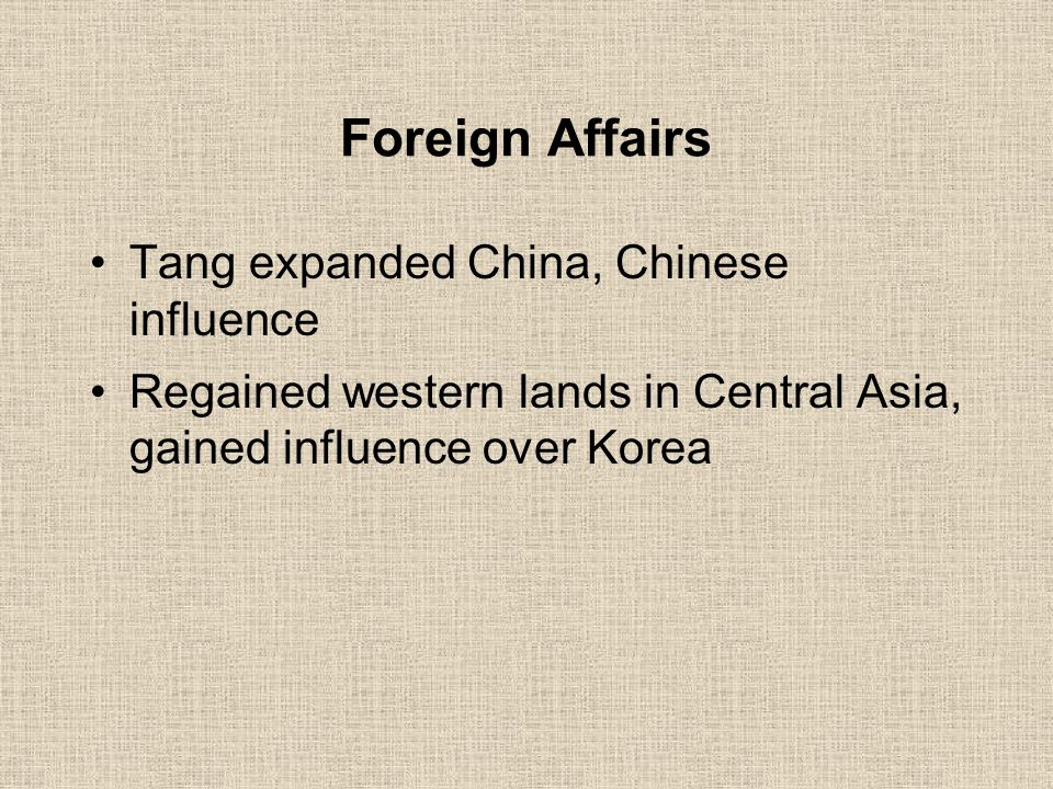 Foreign Affairs Tang expanded China, Chinese influence Regained western lands in Central Asia, gained influence over Korea