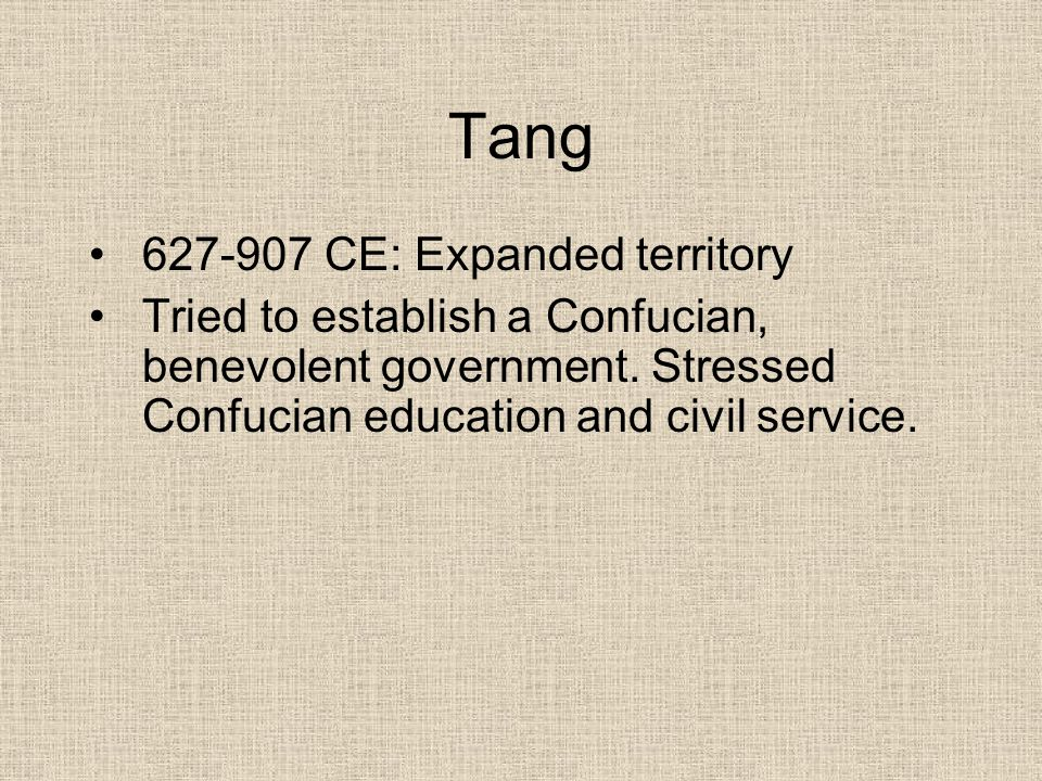 Tang 627-907 CE: Expanded territory Tried to establish a Confucian, benevolent government. Stressed Confucian education and civil service.
