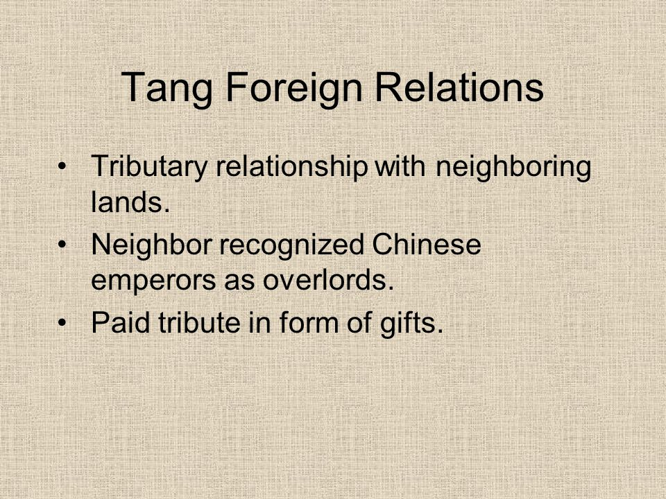 Tang Foreign Relations Tributary relationship with neighboring lands. Neighbor recognized Chinese emperors as overlords. Paid tribute in form of gifts