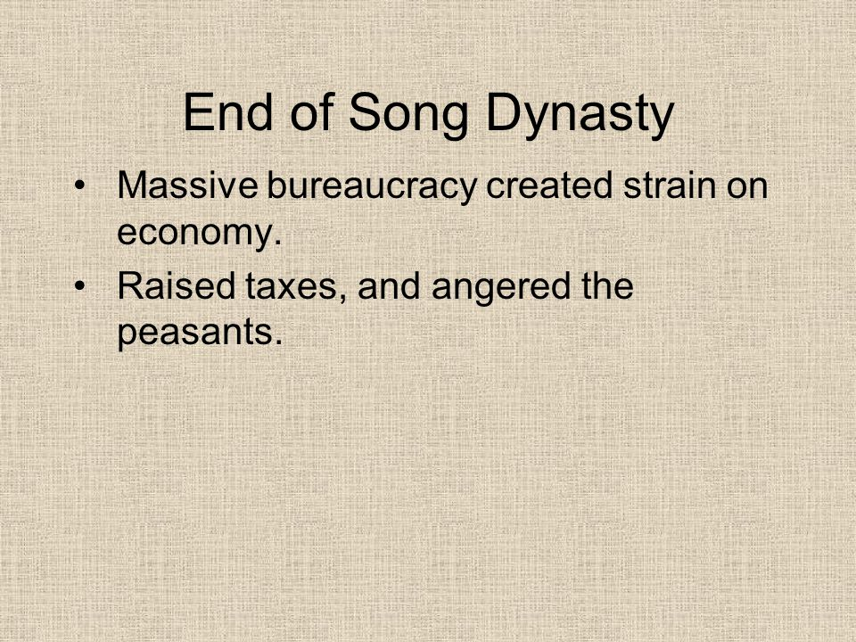 End of Song Dynasty Massive bureaucracy created strain on economy. Raised taxes, and angered the peasants.
