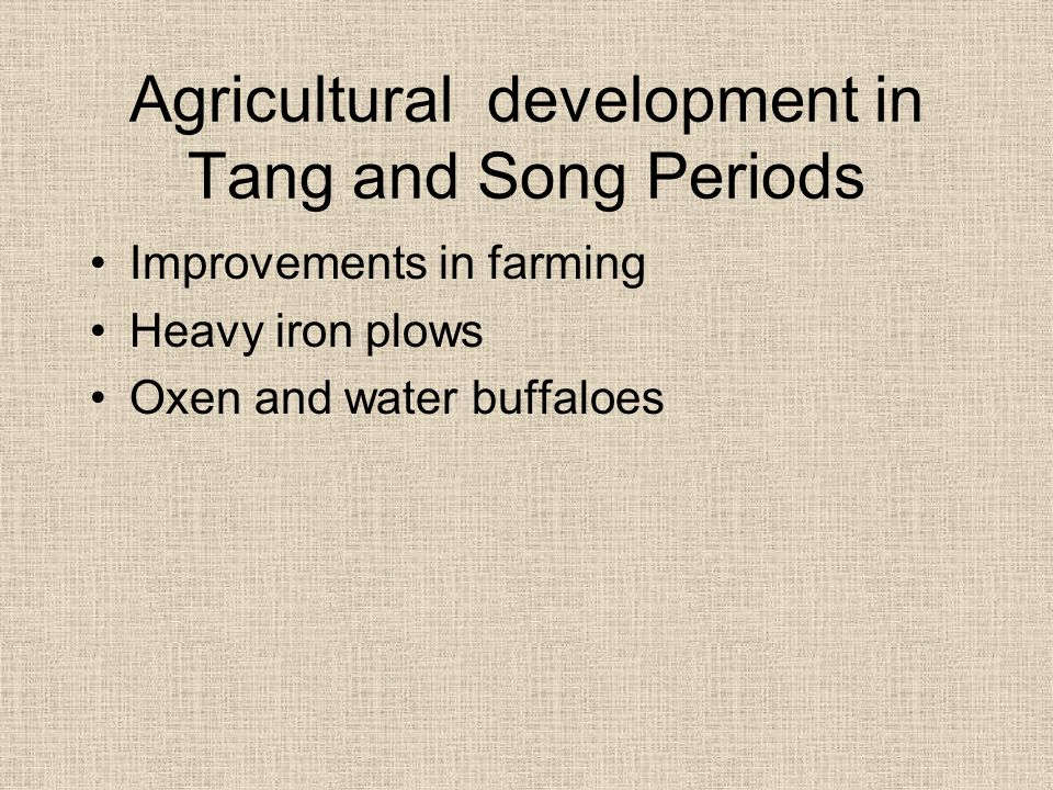 Agricultural development in Tang and Song Periods Improvements in farming Heavy iron plows Oxen and water buffaloes
