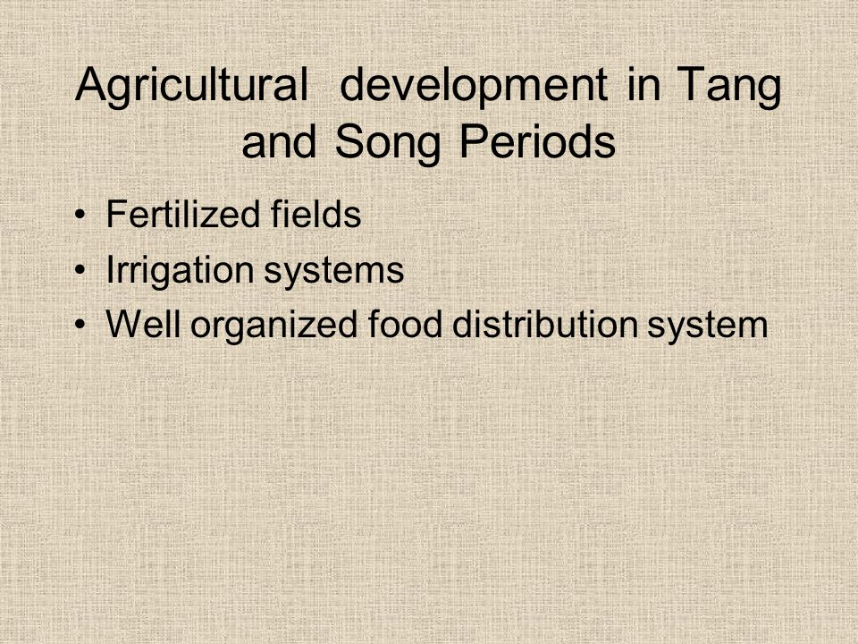 Agricultural development in Tang and Song Periods Fertilized fields Irrigation systems Well organized food distribution system