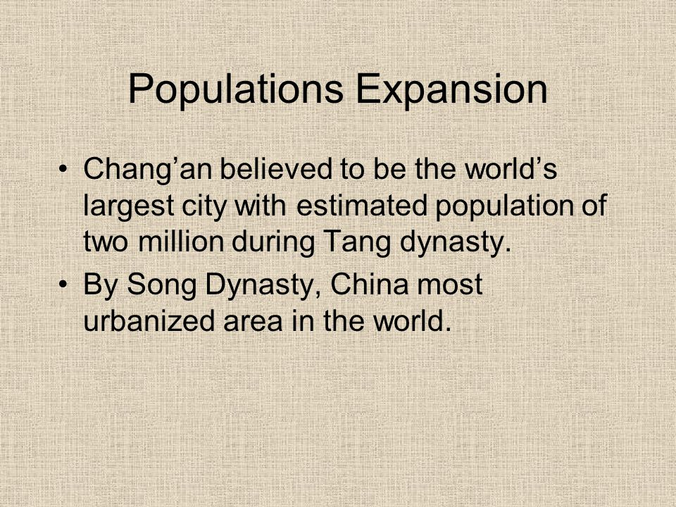 Populations Expansion Chang'an believed to be the world's largest city with estimated population of two million during Tang dynasty. By Song Dynasty,