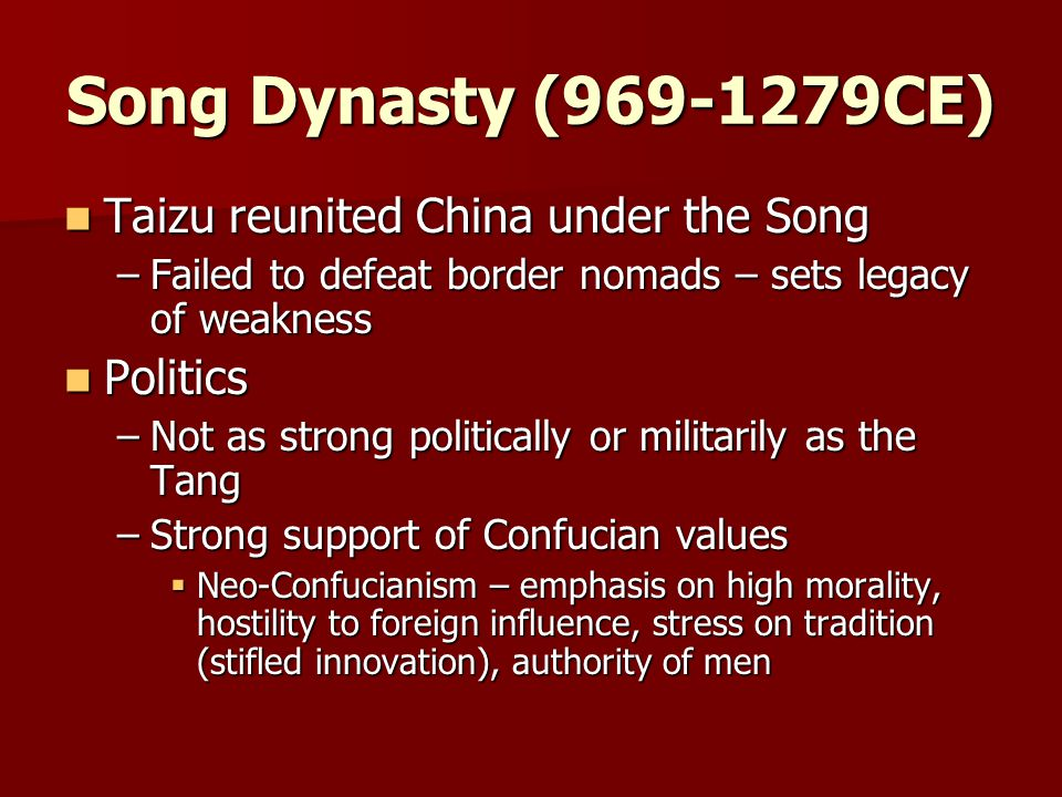 Song Dynasty (969-1279CE) Taizu reunited China under the Song Taizu reunited China under the Song –Failed to defeat border nomads – sets legacy of weakness Politics Politics –Not as strong politically or militarily as the Tang –Strong support of Confucian values  Neo-Confucianism – emphasis on high morality, hostility to foreign influence, stress on tradition (stifled innovation), authority of men