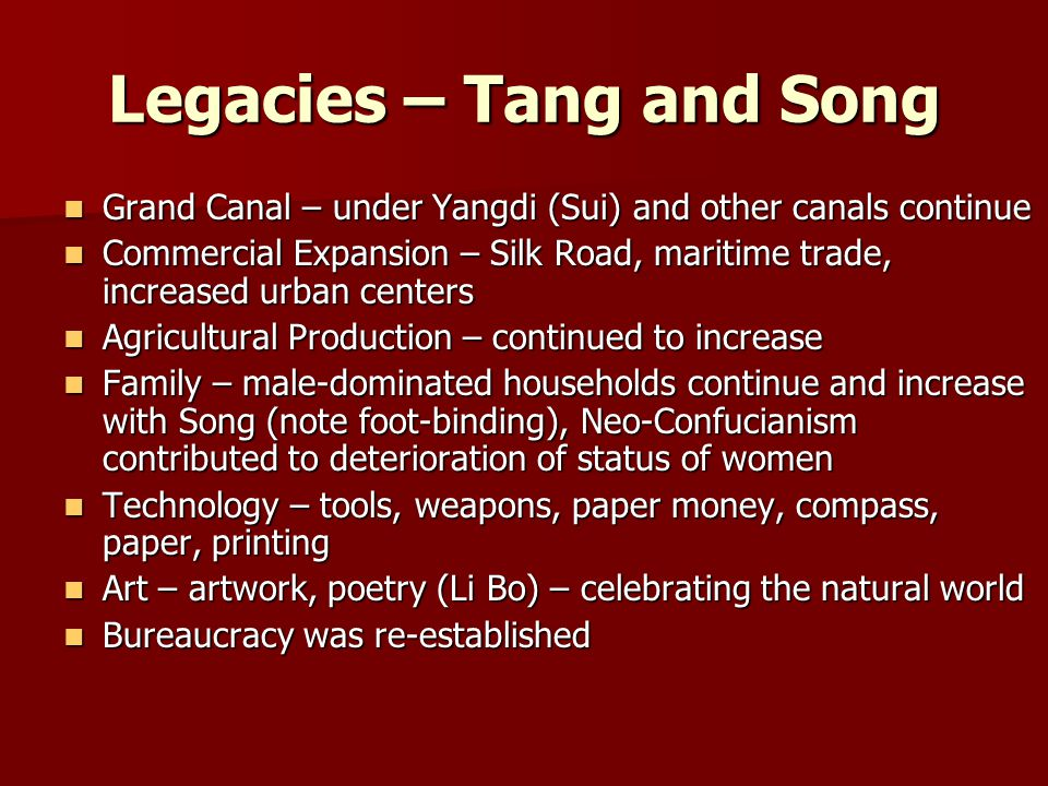 Legacies – Tang and Song Grand Canal – under Yangdi (Sui) and other canals continue Grand Canal – under Yangdi (Sui) and other canals continue Commercial Expansion – Silk Road, maritime trade, increased urban centers Commercial Expansion – Silk Road, maritime trade, increased urban centers Agricultural Production – continued to increase Agricultural Production – continued to increase Family – male-dominated households continue and increase with Song (note foot-binding), Neo-Confucianism contributed to deterioration of status of women Family – male-dominated households continue and increase with Song (note foot-binding), Neo-Confucianism contributed to deterioration of status of women Technology – tools, weapons, paper money, compass, paper, printing Technology – tools, weapons, paper money, compass, paper, printing Art – artwork, poetry (Li Bo) – celebrating the natural world Art – artwork, poetry (Li Bo) – celebrating the natural world Bureaucracy was re-established Bureaucracy was re-established
