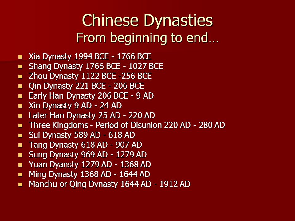 Chinese Dynasties From beginning to end… Xia Dynasty 1994 BCE - 1766 BCE Xia Dynasty 1994 BCE - 1766 BCE Shang Dynasty 1766 BCE - 1027 BCE Shang Dynasty 1766 BCE - 1027 BCE Zhou Dynasty 1122 BCE -256 BCE Zhou Dynasty 1122 BCE -256 BCE Qin Dynasty 221 BCE - 206 BCE Qin Dynasty 221 BCE - 206 BCE Early Han Dynasty 206 BCE - 9 AD Early Han Dynasty 206 BCE - 9 AD Xin Dynasty 9 AD - 24 AD Xin Dynasty 9 AD - 24 AD Later Han Dynasty 25 AD - 220 AD Later Han Dynasty 25 AD - 220 AD Three Kingdoms - Period of Disunion 220 AD - 280 AD Three Kingdoms - Period of Disunion 220 AD - 280 AD Sui Dynasty 589 AD - 618 AD Sui Dynasty 589 AD - 618 AD Tang Dynasty 618 AD - 907 AD Tang Dynasty 618 AD - 907 AD Sung Dynasty 969 AD - 1279 AD Sung Dynasty 969 AD - 1279 AD Yuan Dyansty 1279 AD - 1368 AD Yuan Dyansty 1279 AD - 1368 AD Ming Dynasty 1368 AD - 1644 AD Ming Dynasty 1368 AD - 1644 AD Manchu or Qing Dynasty 1644 AD - 1912 AD Manchu or Qing Dynasty 1644 AD - 1912 AD