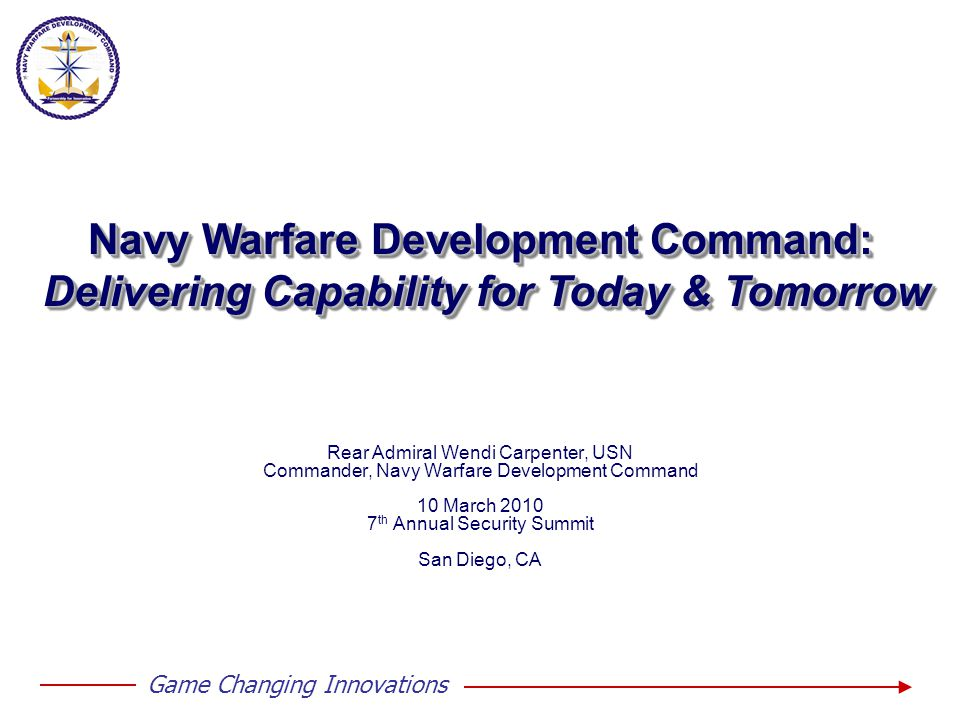 Game Changing Innovations Rear Admiral Wendi Carpenter, USN Commander, Navy Warfare Development Command 10 March 2010 7 th Annual Security Summit San Diego, CA Navy Warfare Development Command: Delivering Capability for Today & Tomorrow Navy Warfare Development Command: Delivering Capability for Today & Tomorrow