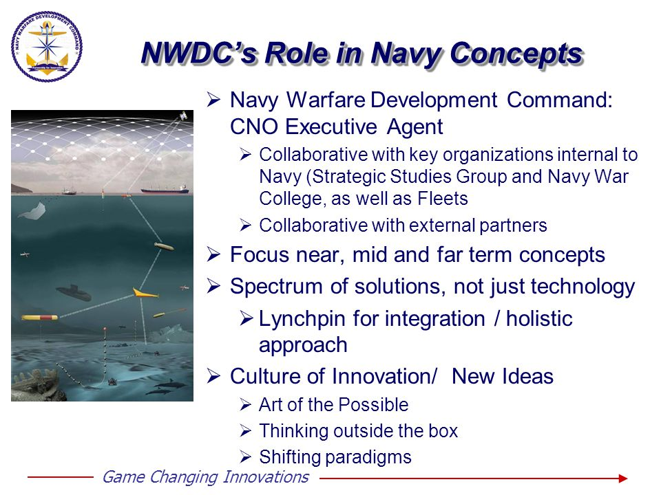 NWDC's Role in Navy Concepts  Navy Warfare Development Command: CNO Executive Agent  Collaborative with key organizations internal to Navy (Strategic Studies Group and Navy War College, as well as Fleets  Collaborative with external partners  Focus near, mid and far term concepts  Spectrum of solutions, not just technology  Lynchpin for integration / holistic approach  Culture of Innovation/ New Ideas  Art of the Possible  Thinking outside the box  Shifting paradigms Game Changing Innovations