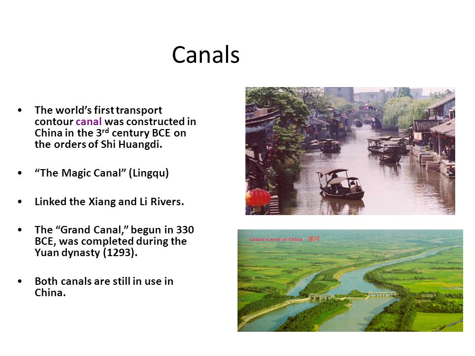 """Canals The world's first transport contour canal was constructed in China in the 3 rd century BCE on the orders of Shi Huangdi. """"The Magic Canal"""" (Lin"""