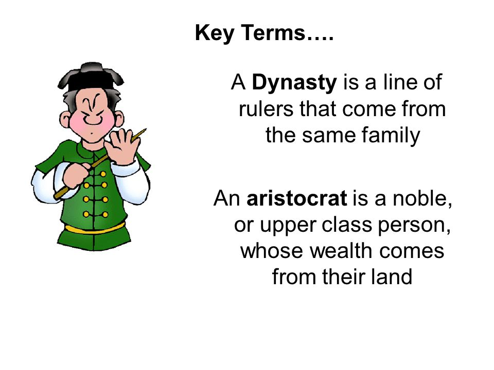 A Dynasty is a line of rulers that come from the same family An aristocrat is a noble, or upper class person, whose wealth comes from their land Key T